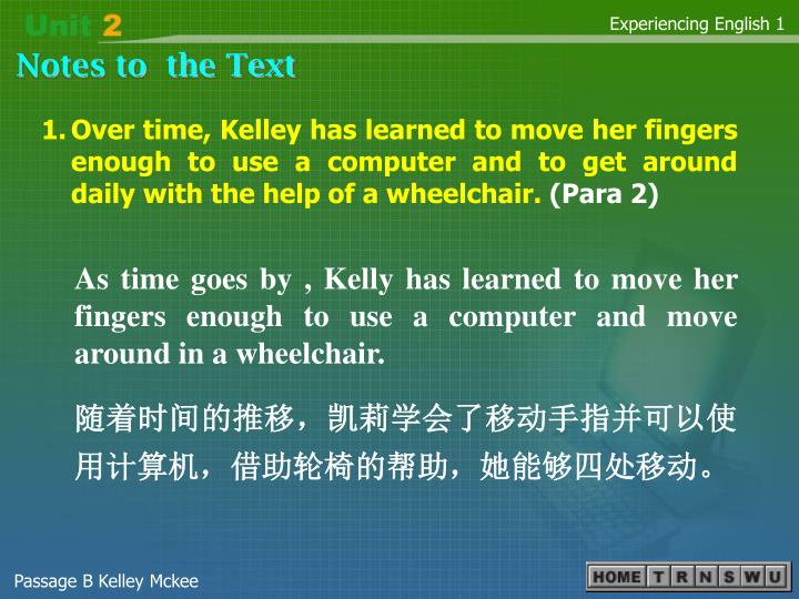 1.Over time, Kelley has learned to move her fingers enough to use a computer and to get around daily with the help of a wheelchair.