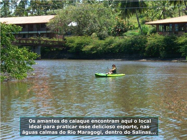 Os amantes do caiaque encontram aqui o local ideal para praticar esse delicioso esporte, nas guas calmas do Rio Maragogi, dentro do Salinas...