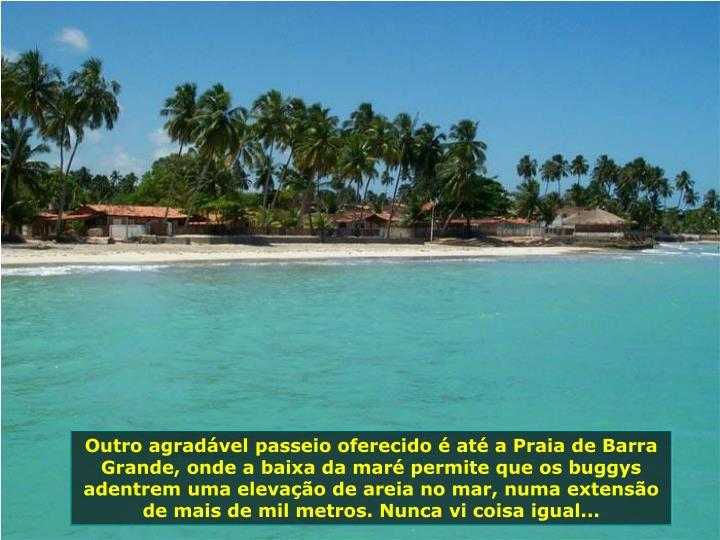 Outro agradvel passeio oferecido  at a Praia de Barra Grande, onde a baixa da mar permite que os buggys adentrem uma elevao de areia no mar, numa extenso de mais de mil metros. Nunca vi coisa igual...