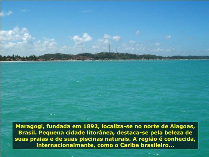 Maragogi, fundada em 1892, localiza-se no norte de Alagoas, Brasil. Pequena cidade litornea, destaca-se pela beleza de suas praias e de suas piscinas naturais. A regio  conhecida, internacionalmente, como o Caribe brasileiro...