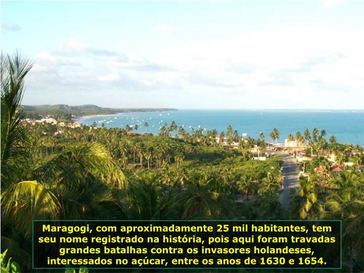Maragogi, com aproximadamente 25 mil habitantes, tem seu nome registrado na histria, pois aqui foram travadas grandes batalhas contra os invasores holandeses, interessados no acar, entre os anos de 1630 e 1654.