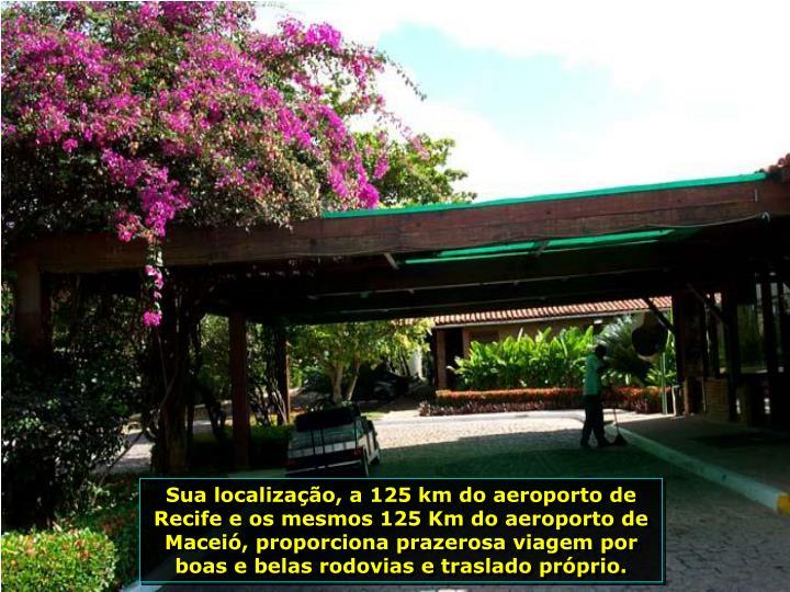 Sua localizao, a 125 km do aeroporto de Recife e os mesmos 125 Km do aeroporto de Macei, proporciona prazerosa viagem por boas e belas rodovias e traslado prprio.