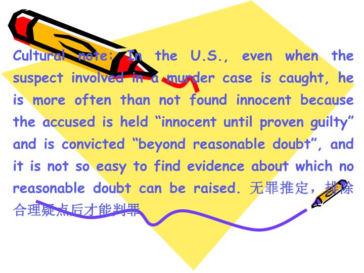"Cultural note: In the U.S., even when the suspect involved in a murder case is caught, he is more often than not found innocent because the accused is held ""innocent until proven guilty"" and is convicted ""beyond reasonable doubt"", and it is not so easy to find evidence about which no reasonable doubt can be raised."