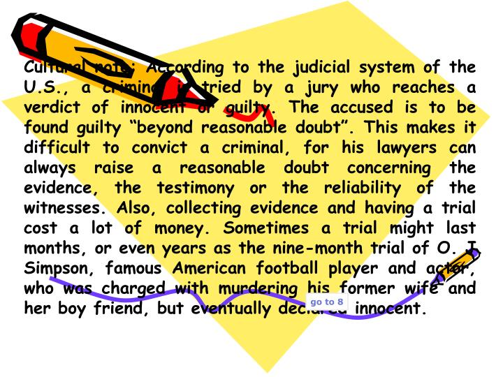 "Cultural note: According to the judicial system of the U.S., a criminal is tried by a jury who reaches a verdict of innocent or guilty. The accused is to be found guilty ""beyond reasonable doubt"". This makes it difficult to convict a criminal, for his lawyers can always raise a reasonable doubt concerning the evidence, the testimony or the reliability of the witnesses. Also, collecting evidence and having a trial cost a lot of money. Sometimes a trial might last months, or even years as the nine-month trial of O. J. Simpson, famous American football player and actor, who was charged with murdering his former wife and her boy friend, but eventually declared innocent."