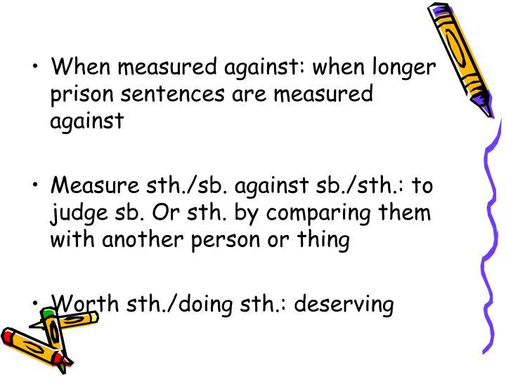 When measured against: when longer prison sentences are measured against