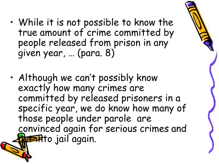 While it is not possible to know the true amount of crime committed by people released from prison in any given year, … (para. 8)