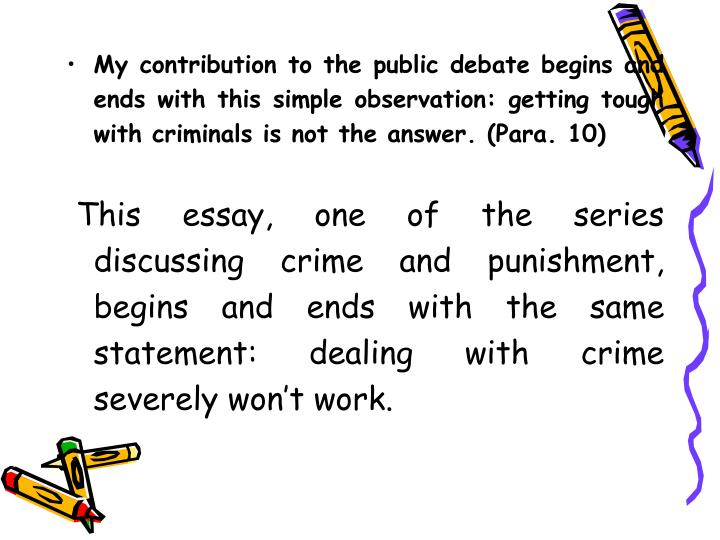 My contribution to the public debate begins and ends with this simple observation: getting tough with criminals is not the answer. (Para. 10)