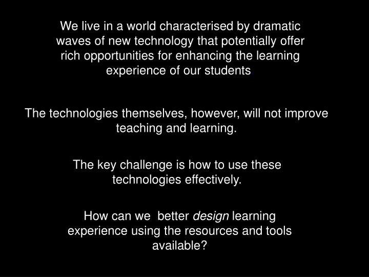We live in a world characterised by dramatic waves of new technology that potentially offer rich opportunities for enhancing the learning experience of our students