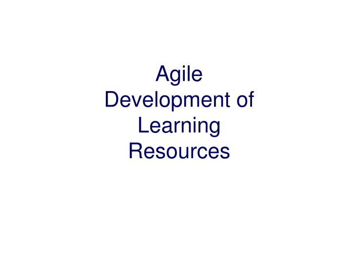 Agile Development of Learning Resources