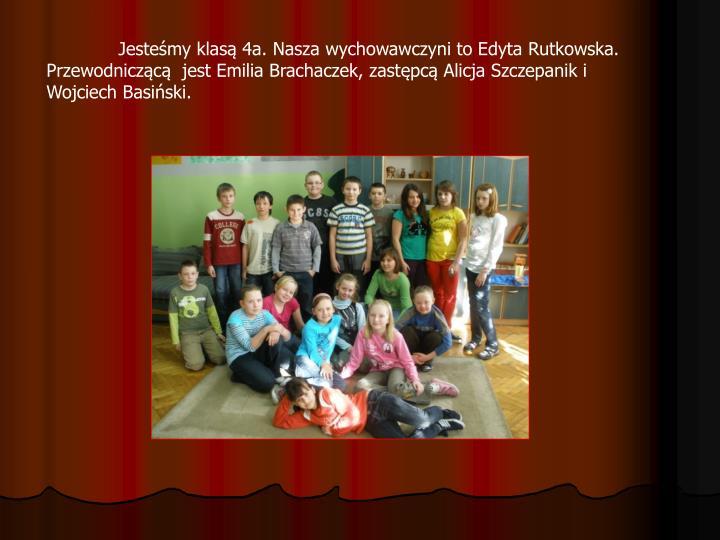 Jesteśmy klasą 4a. Nasza wychowawczyni to Edyta Rutkowska. Przewodniczącą  jest Emilia Brachaczek, zastępcą Alicja Szczepanik i Wojciech Basiński.