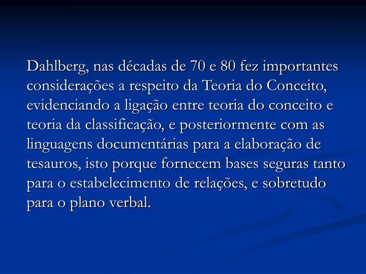 Dahlberg, nas décadas de 70 e 80 fez importantes considerações a respeito da Teoria do Conceito, evidenciando a ligação entre teoria do conceito e teoria da classificação, e posteriormente com as linguagens documentárias para a elaboração de tesauros, isto porque fornecem bases seguras tanto para o estabelecimento de relações, e sobretudo para o plano verbal.