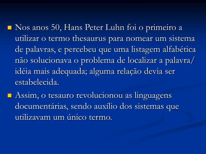 Nos anos 50, Hans Peter Luhn foi o primeiro a utilizar o termo thesaurus para nomear um sistema de palavras, e percebeu que uma listagem alfabética não solucionava o problema de localizar a palavra/ idéia mais adequada; alguma relação devia ser estabelecida.