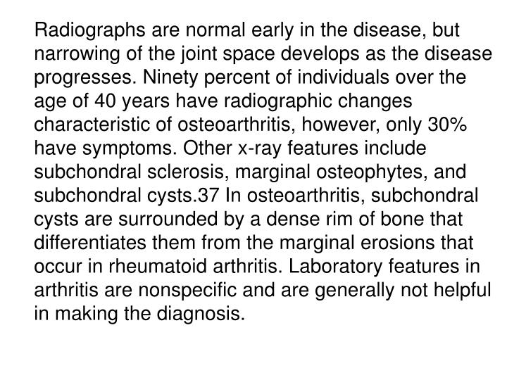 Radiographs are normal early in the disease, but narrowing of the joint space develops as the disease progresses. Ninety percent of individuals over the age of 40 years have radiographic changes characteristic of osteoarthritis, however, only 30% have symptoms. Other x-ray features include subchondral sclerosis, marginal osteophytes, and subchondral cysts.37 In osteoarthritis, subchondral cysts are surrounded by a dense rim of bone that differentiates them from the marginal erosions that occur in rheumatoid arthritis. Laboratory features in arthritis are nonspecific and are generally not helpful in making the diagnosis.