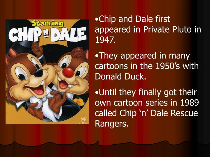 Chip and Dale first appeared in Private Pluto in 1947.