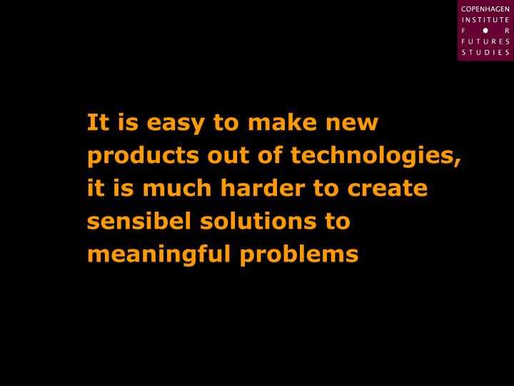 It is easy to make new products out of technologies, it is much harder to create sensibel solutions to meaningful problems