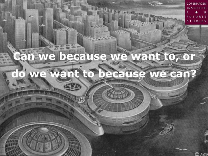 Can we because we want to, or do we want to because we can?