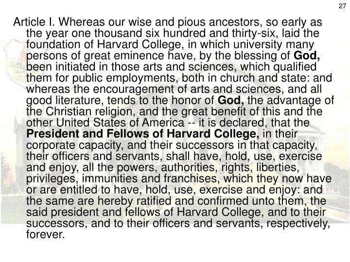 Article I. Whereas our wise and pious ancestors, so early as the year one thousand six hundred and thirty-six, laid the foundation of Harvard College, in which university many persons of great eminence have, by the blessing of