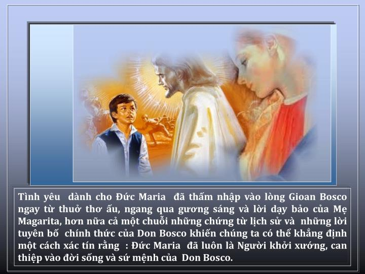 Tnh yu  dnh cho c Maria   thm nhp vo lng Gioan Bosco ngay t thu th u, ngang qua gng sng v li dy bo ca M Magarita, hn na c mt chui nhng chng t lch s v  nhng li tuyn b  chnh thc ca Don Bosco khin chng ta c th khng nh mt cch xc tn rng  : c Maria   lun l Ngi khi xng, can thip vo i sng v s mnh ca  Don Bosco.
