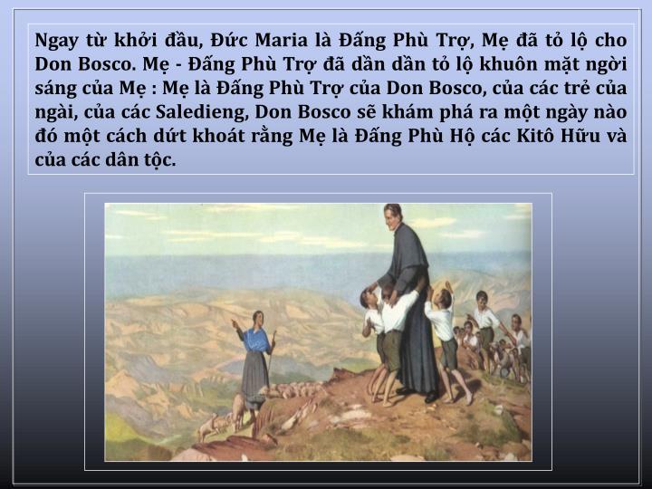 Ngay t khi u, c Maria l ng Ph Tr, M  t l cho Don Bosco. M - ng Ph Tr  dn dn t l khun mt ngi sng ca M : M l ng Ph Tr ca Don Bosco, ca cc tr ca ngi, ca cc Saledieng, Don Bosco s khm ph ra mt ngy no  mt cch dt khot rng M l ng Ph H cc Kit Hu v ca cc dn tc.