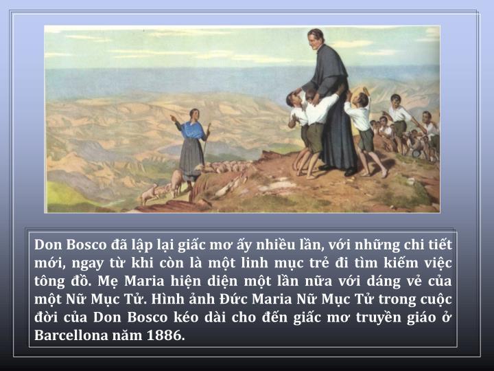 Don Bosco  lp li gic m y nhiu ln, vi nhng chi tit mi, ngay t khi cn l mt linh mc tr i tm kim vic tng . M Maria hin din mt ln na vi dng v ca mt N Mc T. Hnh nh c Maria N Mc T trong cuc i ca Don Bosco ko di cho n gic m truyn gio  Barcellona nm 1886.
