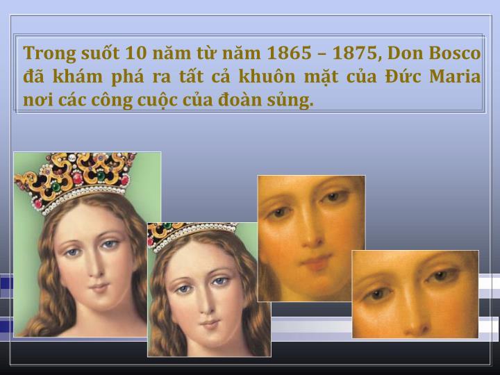 Trong sut 10 nm t nm 1865  1875, Don Bosco  khm ph ra tt c khun mt ca c Maria ni cc cng cuc ca on sng.