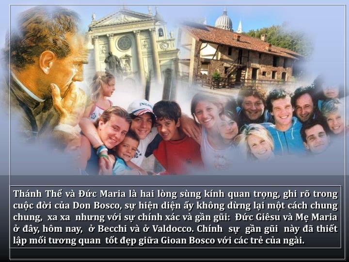 Thnh Th v c Maria l hai lng sng knh quan trng, ghi r trong cuc i ca Don Bosco, s hin din y khng dng li mt cch chung chung,  xa xa  nhng vi s chnh xc v gn gi:  c Gisu v M Maria  y, hm nay,   Becchi v  Valdocco. Chnh  s  gn gi  ny  thit lp mi tng quan  tt p gia Gioan Bosco vi cc tr ca ngi.