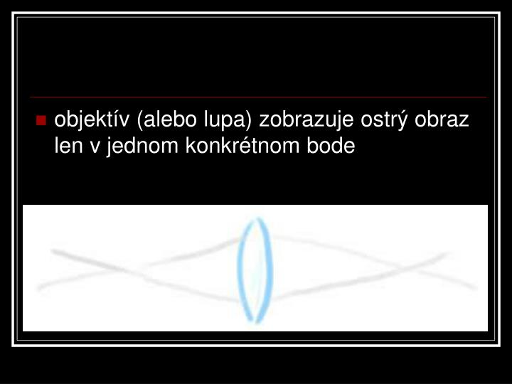 objektív (alebo lupa) zobrazuje ostrý obraz len v jednom konkrétnom bode