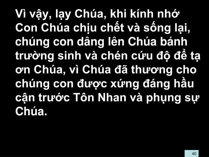 V vy, ly Cha, khi knh nh Con Cha chu cht v sng li, chng con dng ln Cha bnh trng sinh v chn cu   t n Cha, v Cha  thng cho chng con c xng ng hu cn trc Tn Nhan v phng s Cha.
