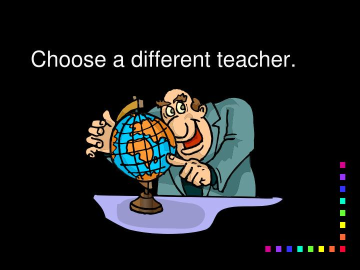 Choose a different teacher.