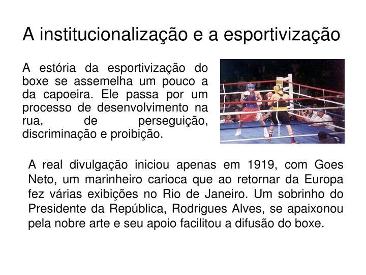 A estória da esportivização do boxe se assemelha um pouco a da capoeira. Ele passa por um processo de desenvolvimento na rua, de perseguição, discriminação e proibição.