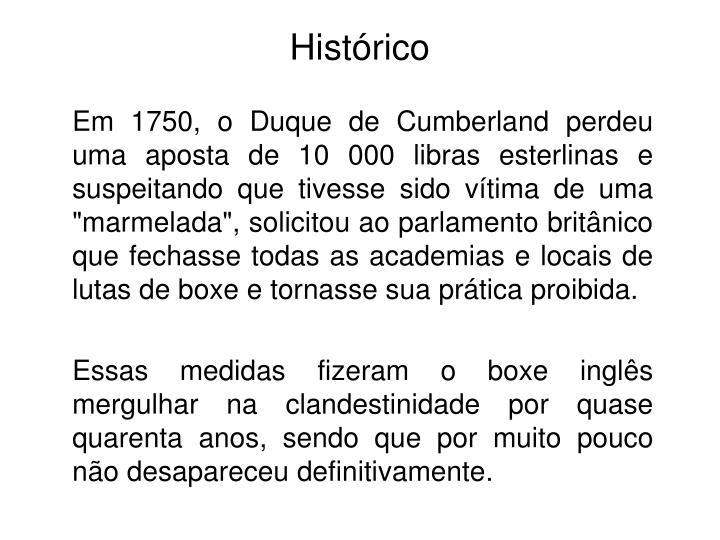"""Em 1750, o Duque de Cumberland perdeu uma aposta de 10 000 libras esterlinas e suspeitando que tivesse sido vítima de uma """"marmelada"""", solicitou ao parlamento britânico que fechasse todas as academias e locais de lutas de boxe e tornasse sua prática proibida."""
