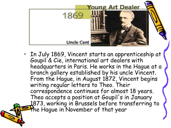 In July 1869, Vincent starts an apprenticeship at Goupil & Cie, international art dealers with headquarters in Paris. He works in the Hague at a branch gallery established by his uncle Vincent. From the Hague, in August 1872, Vincent begins writing regular letters to Theo. Their correspondence continues for almost 18 years. Theo accepts a position at Goupil's in January 1873, working in Brussels before transferring to the Hague in November of that year