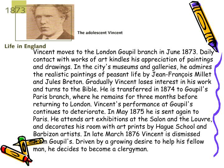 Vincent moves to the London Goupil branch in June 1873. Daily contact with works of art kindles his appreciation of paintings and drawings. In the city's museums and galleries, he admires the realistic paintings of peasant life by Jean-Fran