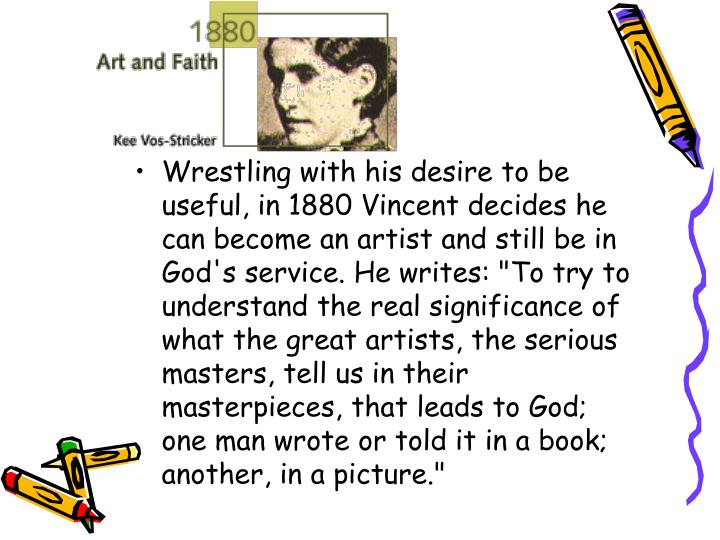 """Wrestling with his desire to be useful, in 1880 Vincent decides he can become an artist and still be in God's service. He writes: """"To try to understand the real significance of what the great artists, the serious masters, tell us in their masterpieces, that leads to God; one man wrote or told it in a book; another, in a picture."""""""