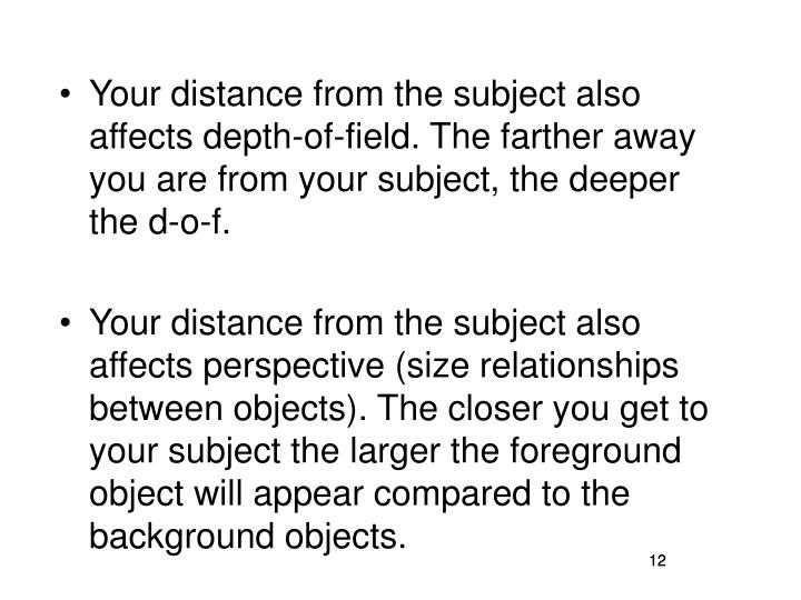 Your distance from the subject also affects depth-of-field. The farther away you are from your subject, the deeper the d-o-f.
