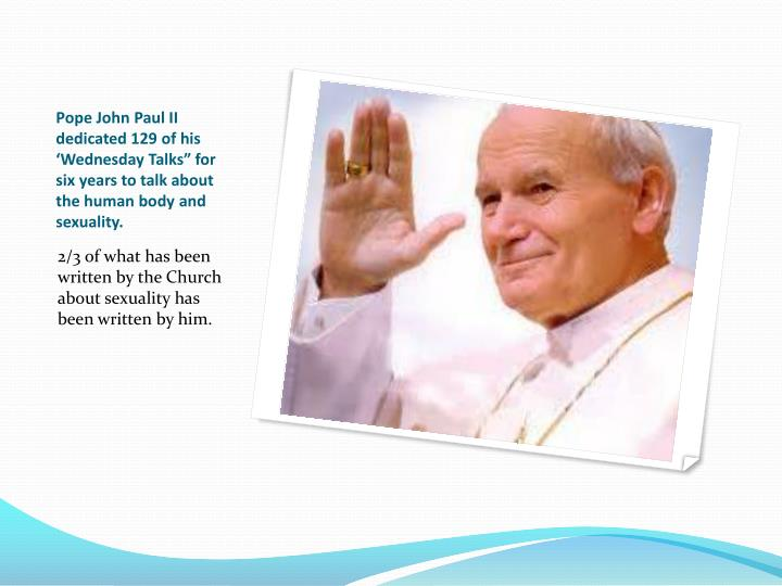 "Pope John Paul II dedicated 129 of his 'Wednesday Talks"" for six years to talk about the human body and sexuality."