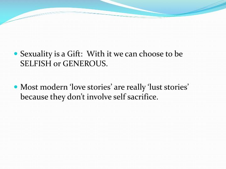 Sexuality is a Gift:  With it we can choose to be SELFISH or GENEROUS.