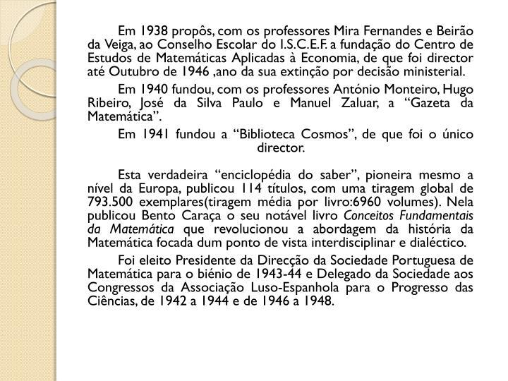 Em 1938 propôs, com os professores Mira Fernandes e Beirão da Veiga, ao Conselho Escolar do I.S.C.E.F. a fundação do Centro de Estudos de Matemáticas Aplicadas à Economia, de que foi director até Outubro de