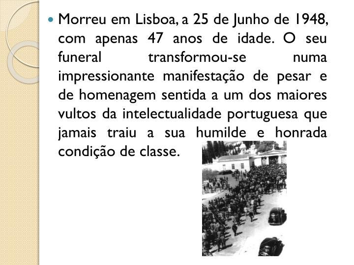 Morreu em Lisboa, a 25 de Junho de 1948, com apenas 47 anos de idade. O seu funeral transformou-se numa impressionante manifestação de pesar e de homenagem sentida a um dos maiores vultos da intelectualidade portuguesa que jamais traiu a sua humilde e honrada condição de classe.