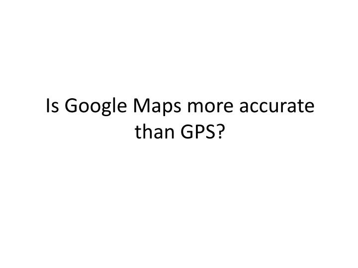Is Google Maps more accurate than GPS?