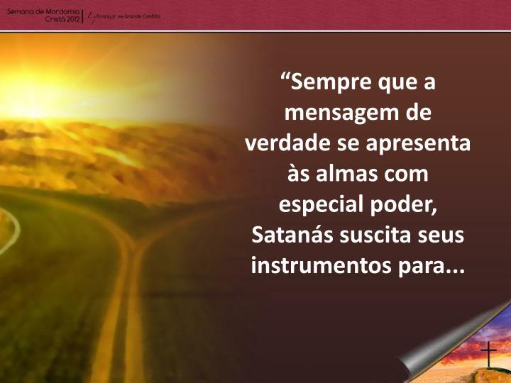 """""""Sempre que a mensagem de verdade se apresenta às almas com especial poder, Satanás suscita seus instrumentos"""