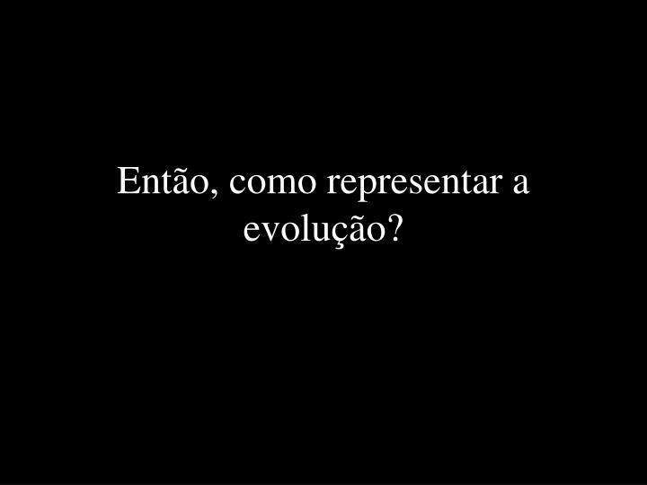 Então, como representar a evolução?
