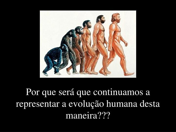 Por que será que continuamos a representar a evolução humana desta maneira???