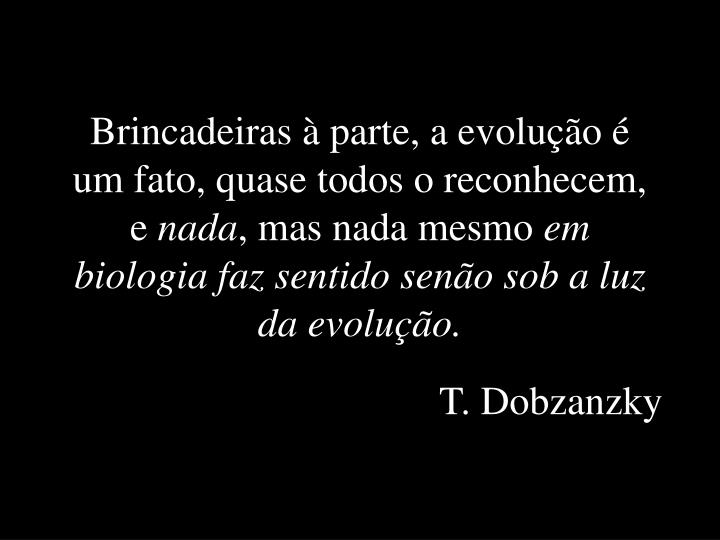 Brincadeiras à parte, a evolução é um fato, quase todos o reconhecem, e