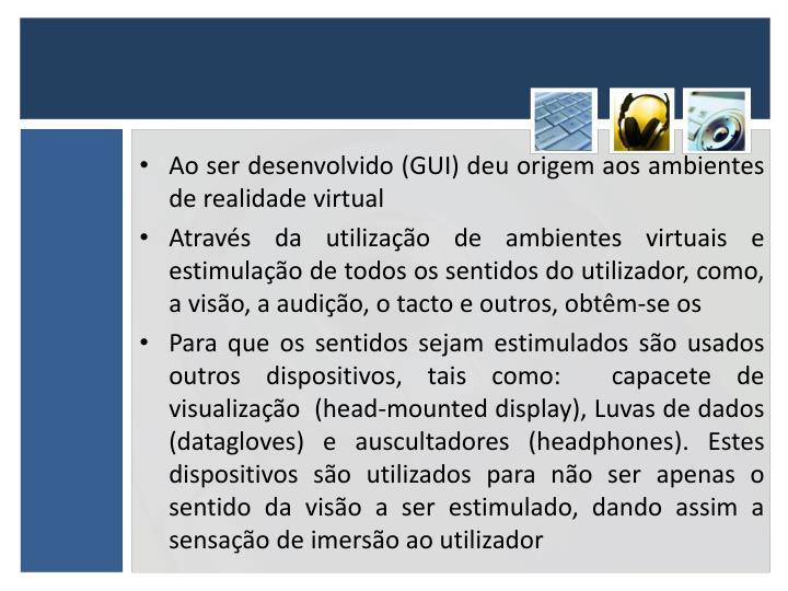 Ao ser desenvolvido (GUI) deu origem aos ambientes de realidade virtual