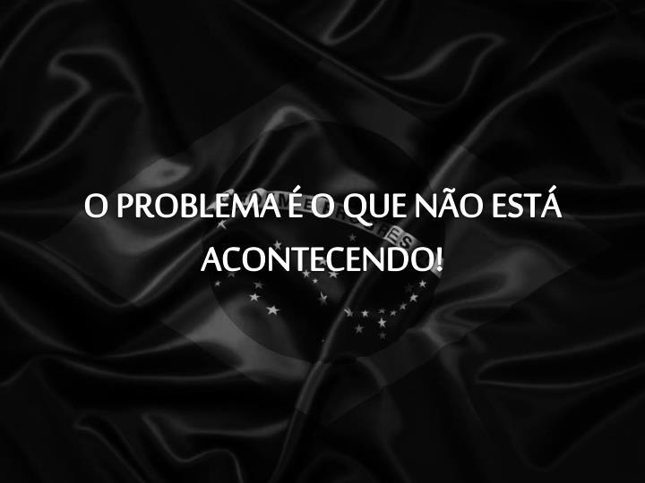 O PROBLEMA É O QUE NÃO ESTÁ ACONTECENDO!