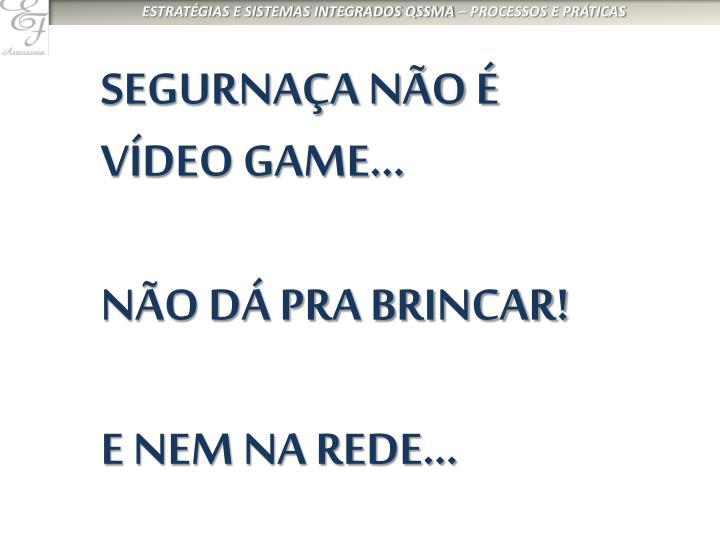 SEGURNAÇA NÃO É VÍDEO GAME...