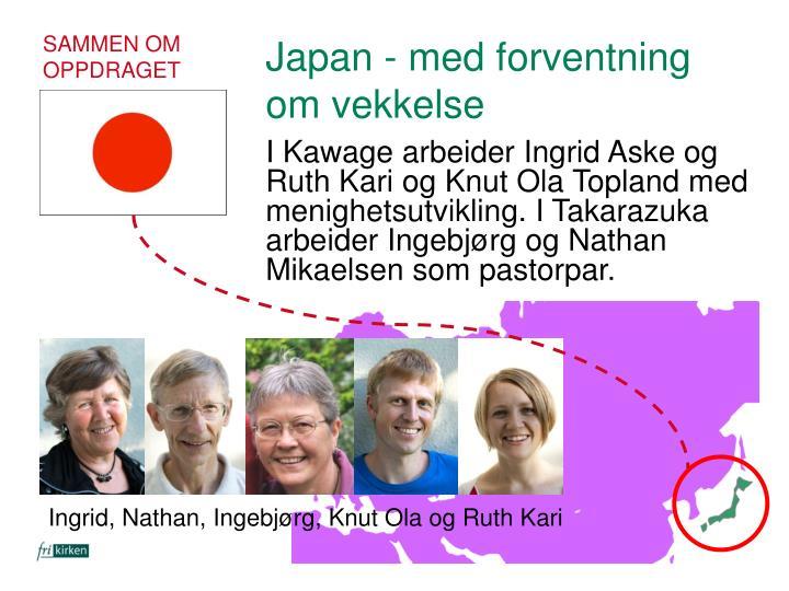 I Kawage arbeider Ingrid Aske og Ruth Kari og Knut Ola Topland med menighetsutvikling. I Takarazuka arbeider Ingebjørg og Nathan Mikaelsen som pastorpar.