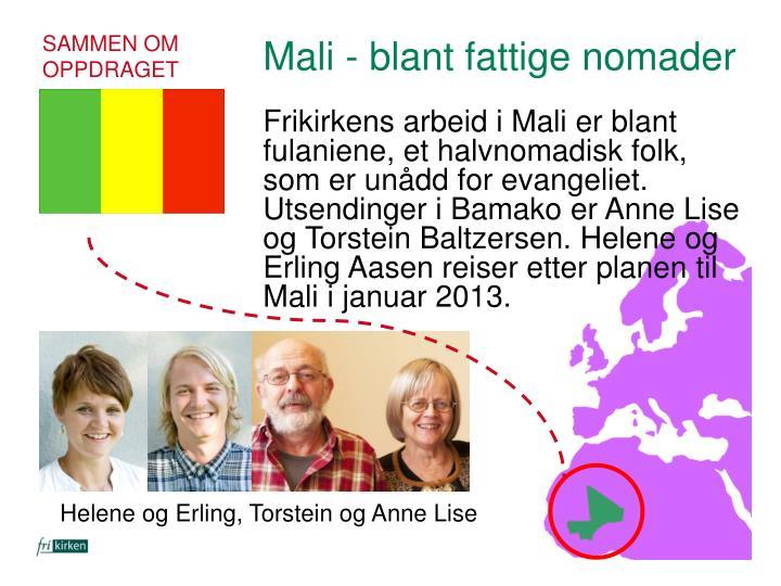 Frikirkens arbeid i Mali er blant fulaniene, et halvnomadisk folk, som er unådd for evangeliet. Utsendinger i Bamako er Anne Lise og Torstein Baltzersen. Helene og Erling Aasen reiser etter planen til Mali i januar 2013.