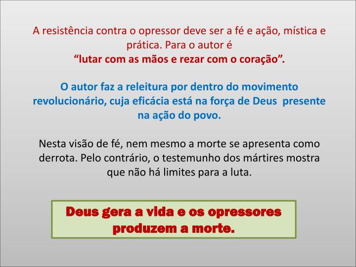 A resistência contra o opressor deve ser a fé e ação, mística e prática. Para o autor é